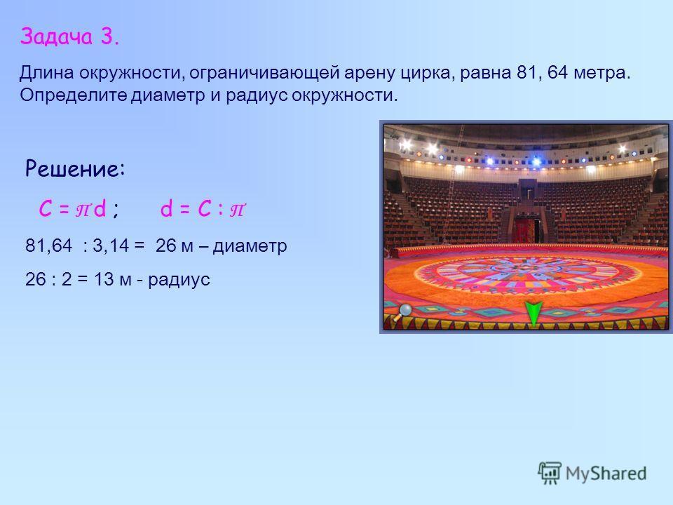 Задача 3. Длина окружности, ограничивающей арену цирка, равна 81, 64 метра. Определите диаметр и радиус окружности. Решение: C = П d ; d = C : П 81,64 : 3,14 = 26 м – диаметр 26 : 2 = 13 м - радиус