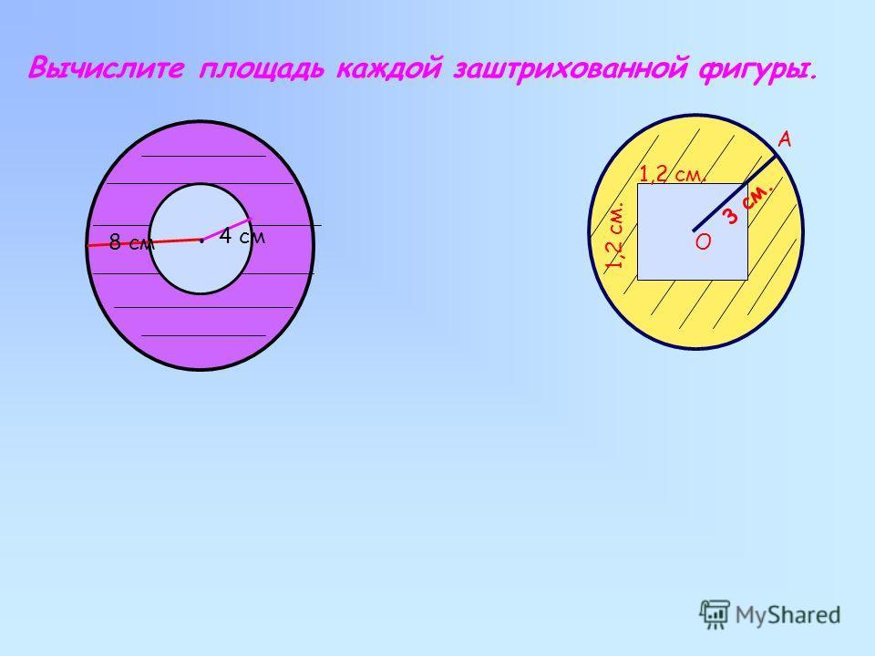 Вычислите площадь каждой заштрихованной фигуры. 1,2 см О 1,2 см. 3 см. А 8 см 4 см