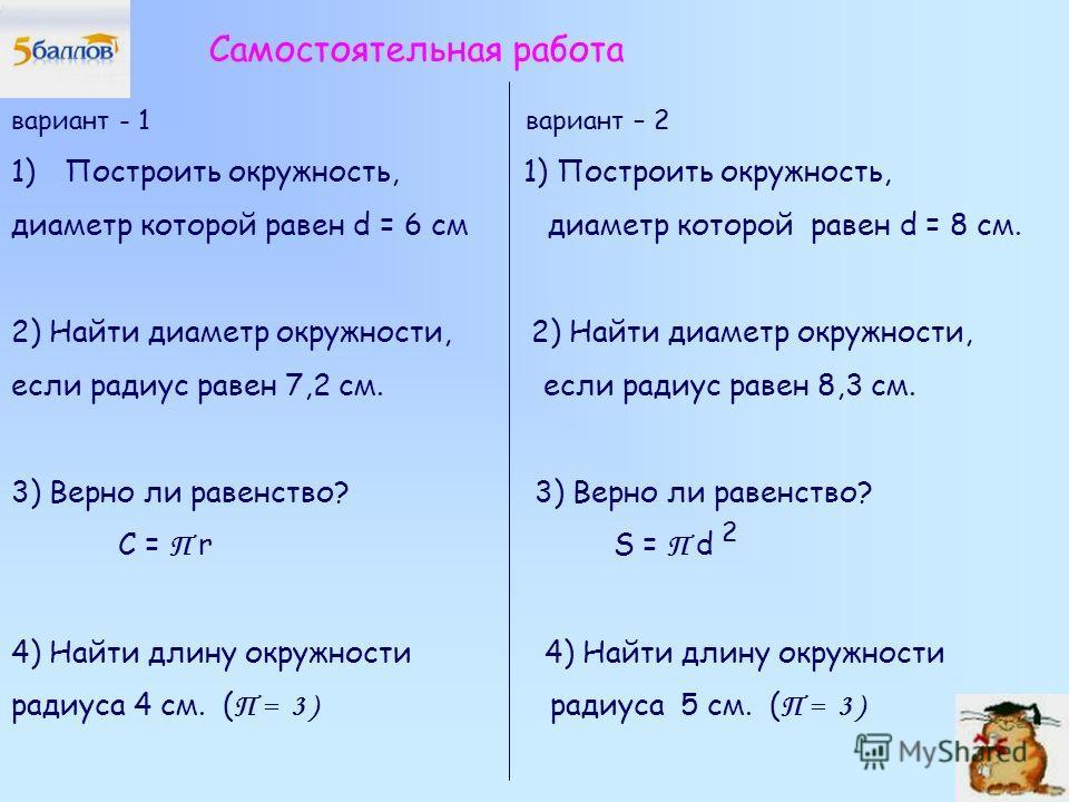 Самостоятельная работа вариант - 1 вариант – 2 1)Построить окружность, 1) Построить окружность, диаметр которой равен d = 6 см диаметр которой равен d = 8 см. 2) Найти диаметр окружности, если радиус равен 7,2 см. если радиус равен 8,3 см. 3) Верно л