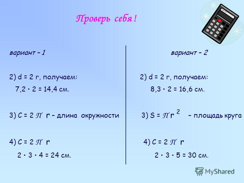 Проверь себя ! вариант – 1 вариант – 2 2) d = 2 r, получаем: 7,2 2 = 14,4 см. 8,3 2 = 16,6 см. 3) C = 2 П r – длина окружности 3) S = П r – площадь круга 4) C = 2 П r 2 3 4 = 24 см. 2 3 5 = 30 см. 2