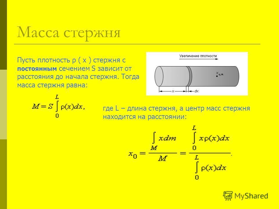 Масса стержня Пусть плотность ρ ( x ) стержня с постоянным сечением S зависит от расстояния до начала стержня. Тогда масса стержня равна: где L – длина стержня, а центр масс стержня находится на расстоянии: