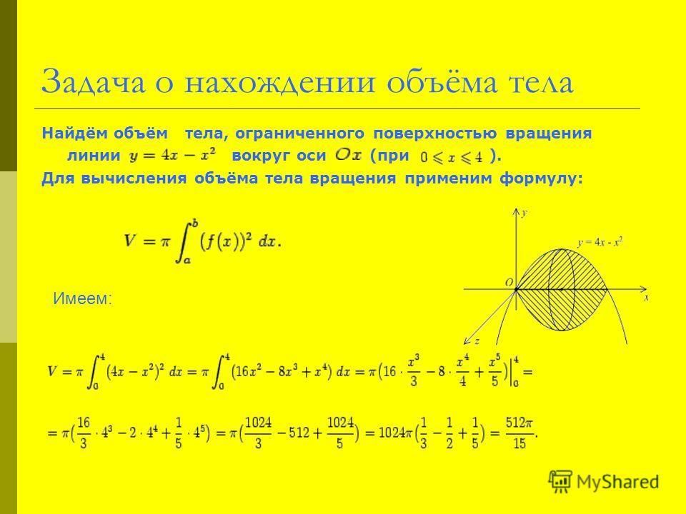 Задача о нахождении объёма тела Найдём объём тела, ограниченного поверхностью вращения линии вокруг оси (при ). Для вычисления объёма тела вращения применим формулу: Имеем: