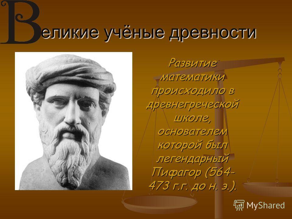 еликие учёные древности Развитие математики происходило в древнегреческой школе, основателем которой был легендарный Пифагор (564- 473 г.г. до н. э.).