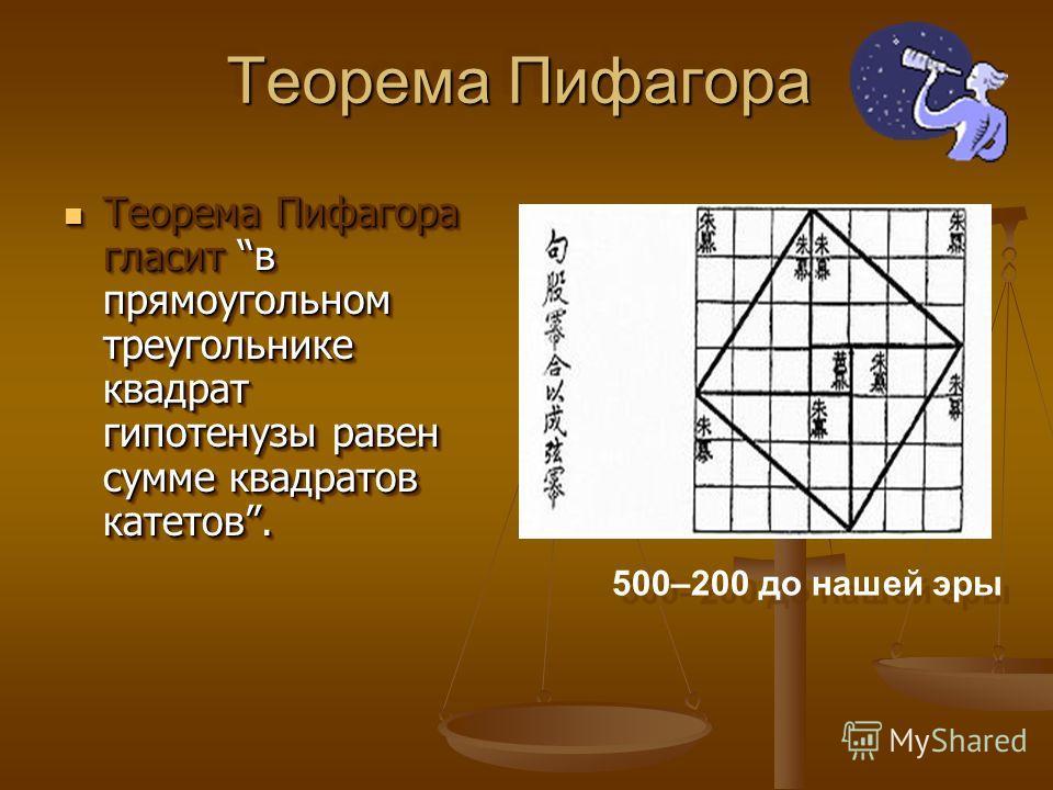 Теорема Пифагора Теорема Пифагора Теорема Пифагора гласит в прямоугольном треугольнике квадрат гипотенузы равен сумме квадратов катетов. Теорема Пифагора гласит в прямоугольном треугольнике квадрат гипотенузы равен сумме квадратов катетов. 500–200 до