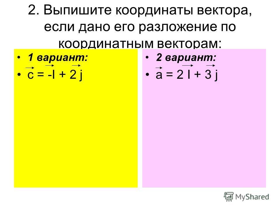 2. Выпишите координаты вектора, если дано его разложение по координатным векторам: 1 вариант: c = -I + 2 j 2 вариант: a = 2 I + 3 j