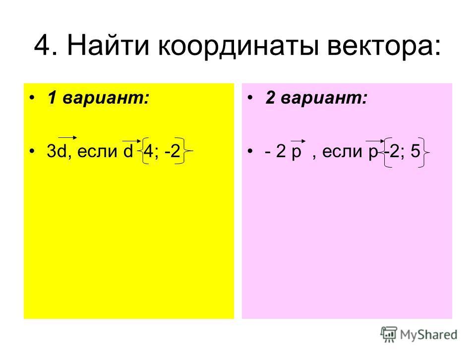 4. Найти координаты вектора: 1 вариант: 3d, если d 4; -2 2 вариант: - 2 p, если p -2; 5