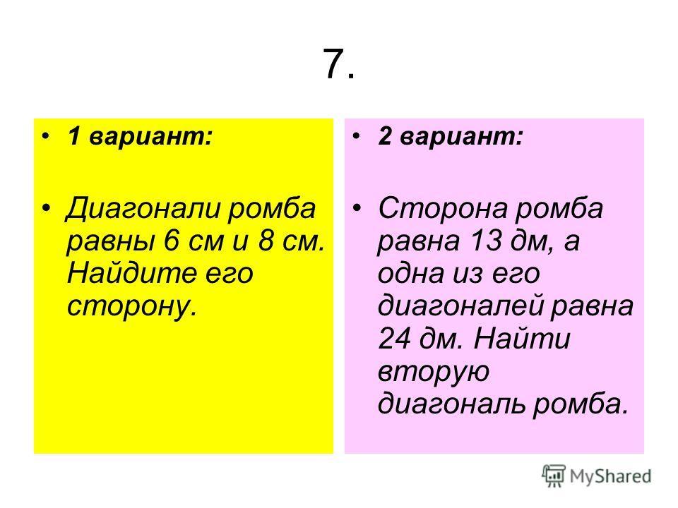 7. 1 вариант: Диагонали ромба равны 6 см и 8 см. Найдите его сторону. 2 вариант: Сторона ромба равна 13 дм, а одна из его диагоналей равна 24 дм. Найти вторую диагональ ромба.