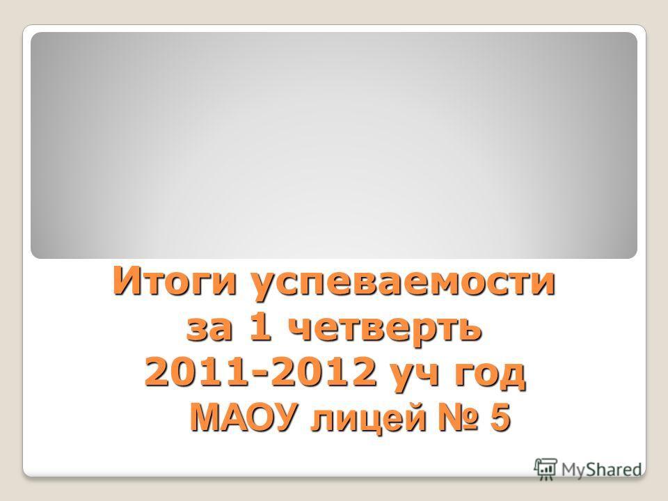 Итоги успеваемости за 1 четверть 2011-2012 уч год МАОУ лицей 5