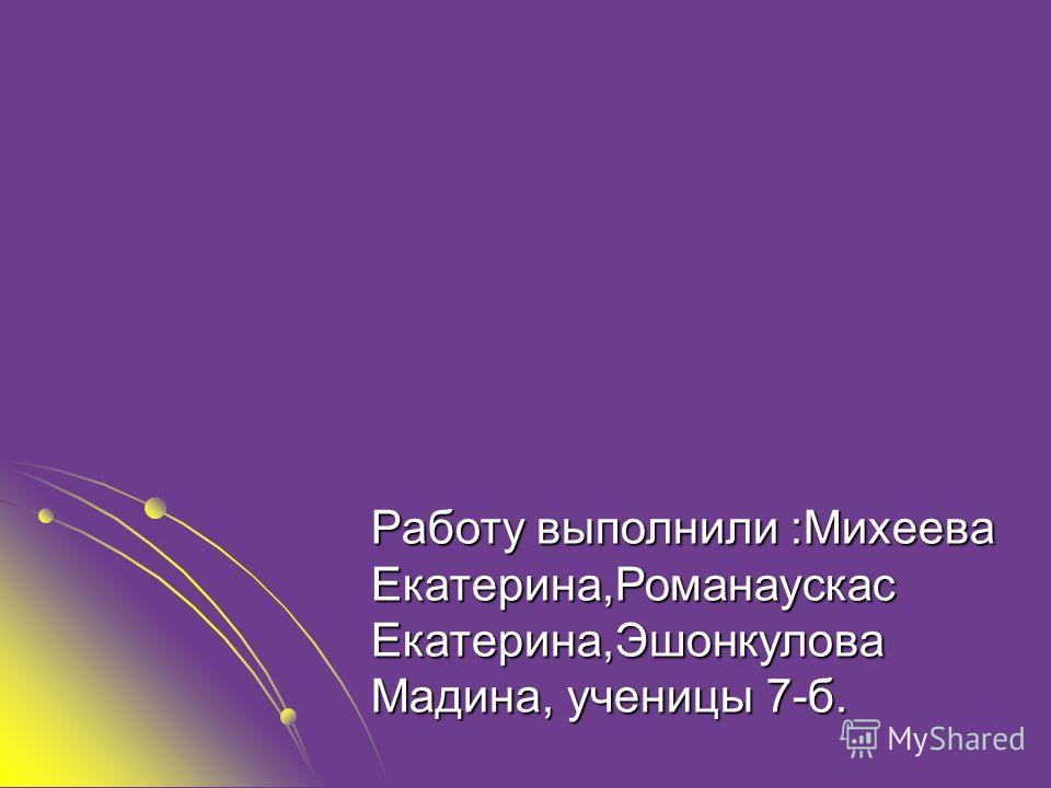 Работу выполнили :Михеева Екатерина,Романаускас Екатерина,Эшонкулова Мадина, ученицы 7-б.