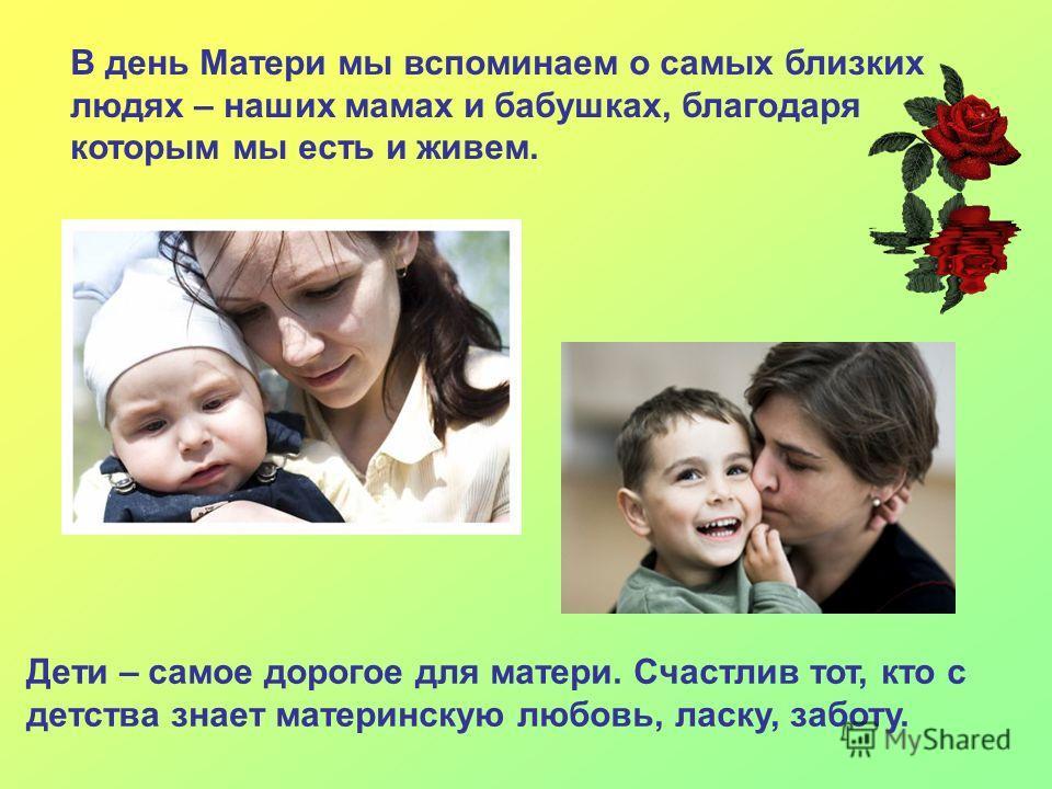 В день Матери мы вспоминаем о самых близких людях – наших мамах и бабушках, благодаря которым мы есть и живем. Дети – самое дорогое для матери. Счастлив тот, кто с детства знает материнскую любовь, ласку, заботу.