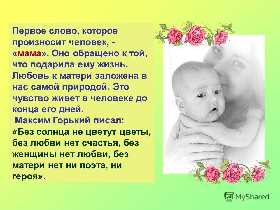 Первое слово, которое произносит человек, - «мама». Оно обращено к той, что подарила ему жизнь. Любовь к матери заложена в нас самой природой. Это чувство живет в человеке до конца его дней. Максим Горький писал: «Без солнца не цветут цветы, без любв