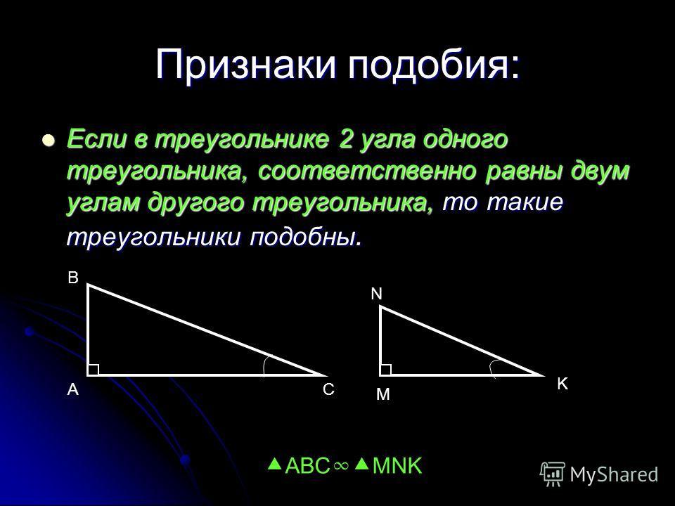 Признаки подобия: Если в треугольнике 2 угла одного треугольника, соответственно равны двум углам другого треугольника, то такие треугольники подобны. Если в треугольнике 2 угла одного треугольника, соответственно равны двум углам другого треугольник