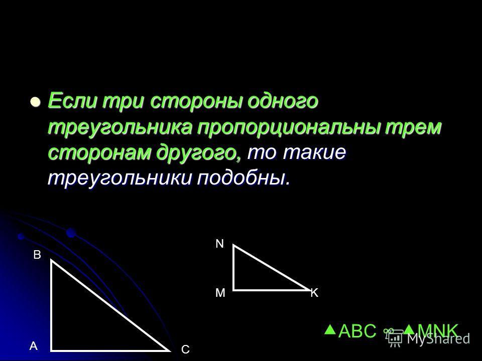 Если три стороны одного треугольника пропорциональны трем сторонам другого, то такие треугольники подобны. Если три стороны одного треугольника пропорциональны трем сторонам другого, то такие треугольники подобны. A B C M N K ABC MNK