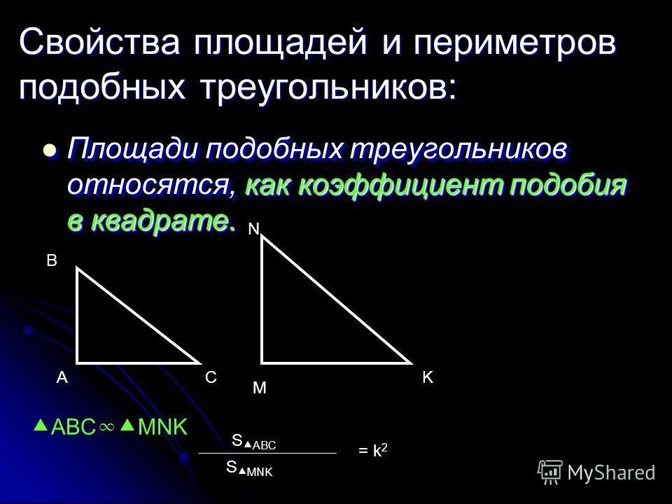 Свойства площадей и периметров подобных треугольников: Площади подобных треугольников относятся, как коэффициент подобия в квадрате. Площади подобных треугольников относятся, как коэффициент подобия в квадрате. A B C M N K ABC MNK S ABC S MNK = k 2