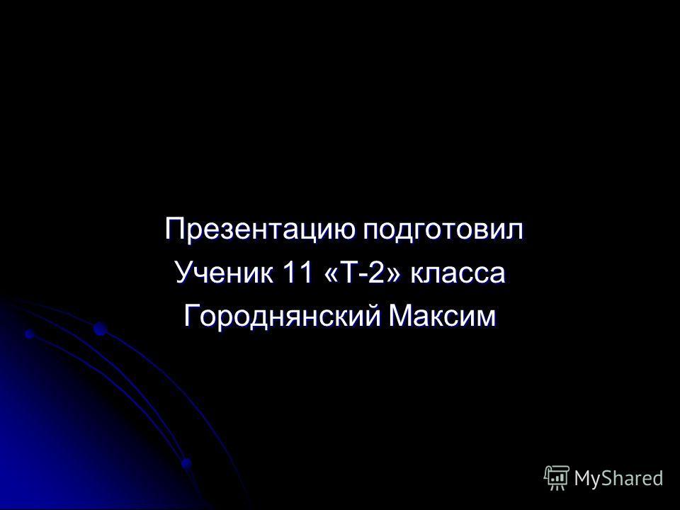 Презентацию подготовил Презентацию подготовил Ученик 11 «Т-2» класса Городнянский Максим
