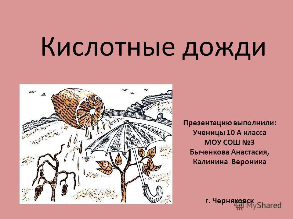 Кислотные дожди Презентацию выполнили: Ученицы 10 А класса МОУ СОШ 3 Быченкова Анастасия, Калинина Вероника г. Черняховск