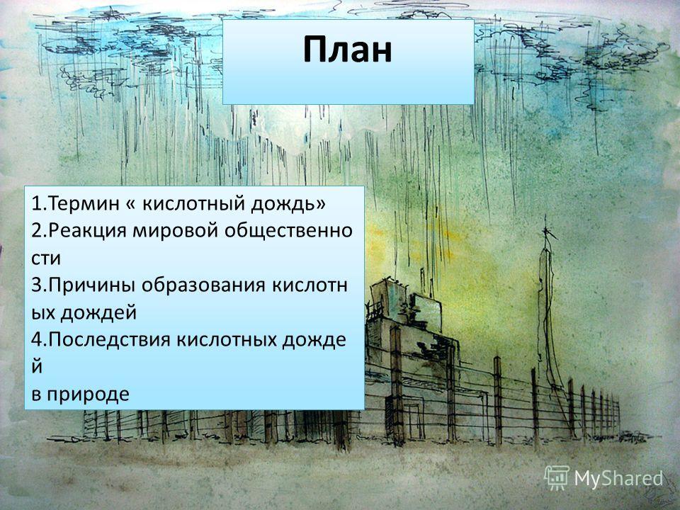 План 1.Термин « кислотный дождь» 2.Реакция мировой общественно сти 3.Причины образования кислотн ых дождей 4.Последствия кислотных дожде й в природе