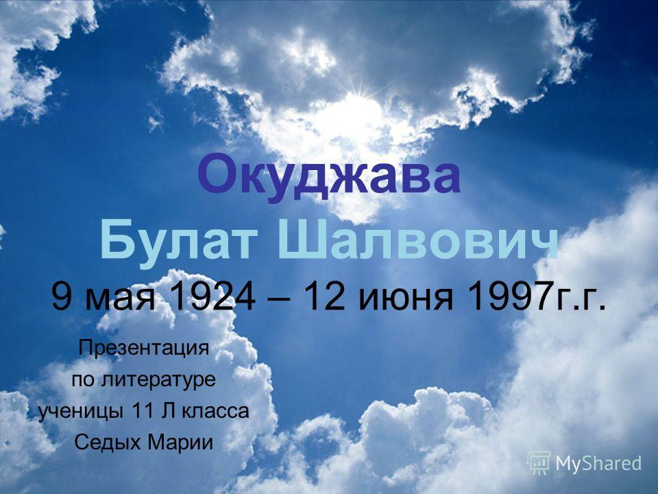 Окуджава Булат Шалвович 9 мая 1924 – 12 июня 1997г.г. Презентация по литературе ученицы 11 Л класса Седых Марии