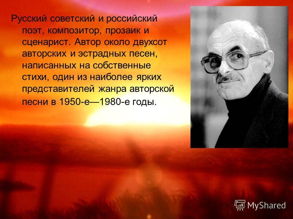 Русский советский и российский поэт, композитор, прозаик и сценарист. Автор около двухсот авторских и эстрадных песен, написанных на собственные стихи, один из наиболее ярких представителей жанра авторской песни в 1950-е1980-е годы.