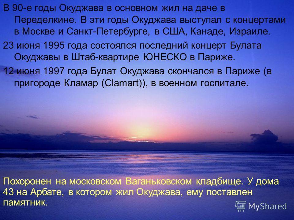 В 90-е годы Окуджава в основном жил на даче в Переделкине. В эти годы Окуджава выступал с концертами в Москве и Санкт-Петербурге, в США, Канаде, Израиле. 23 июня 1995 года состоялся последний концерт Булата Окуджавы в Штаб-квартире ЮНЕСКО в Париже. 1