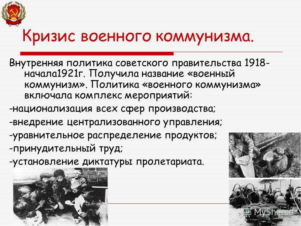 Кризис военного коммунизма. Внутренняя политика советского правительства 1918- начала1921г. Получила название «военный коммунизм». Политика «военного коммунизма» включала комплекс мероприятий: -национализация всех сфер производства; -внедрение центра