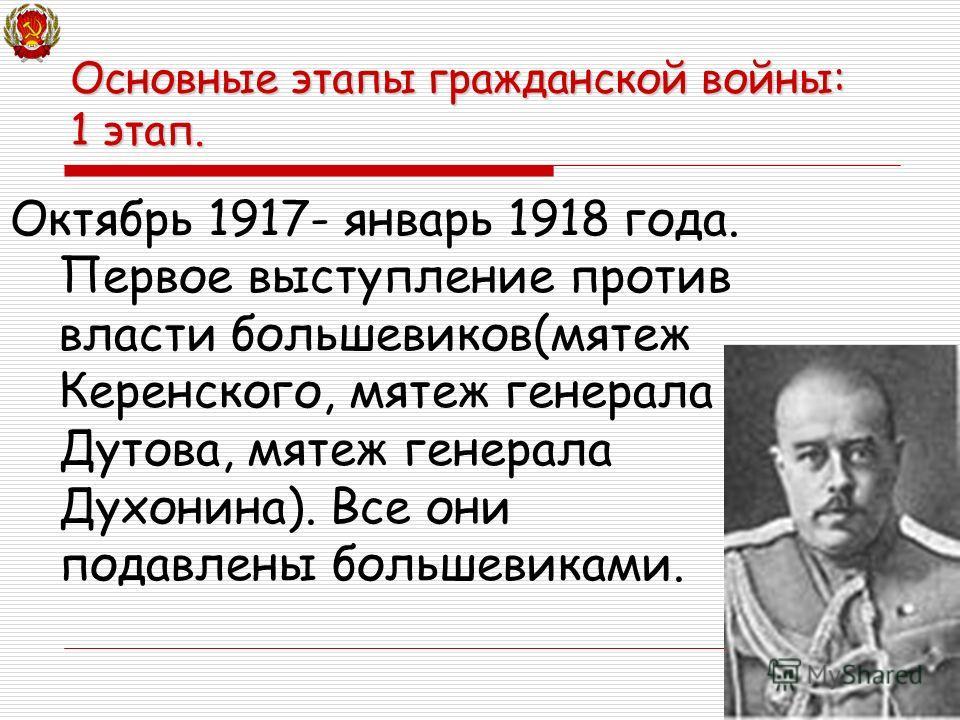 Октябрь 1917- январь 1918 года. Первое выступление против власти большевиков(мятеж Керенского, мятеж генерала Дутова, мятеж генерала Духонина). Все они подавлены большевиками. Основные этапы гражданской войны: 1 этап.