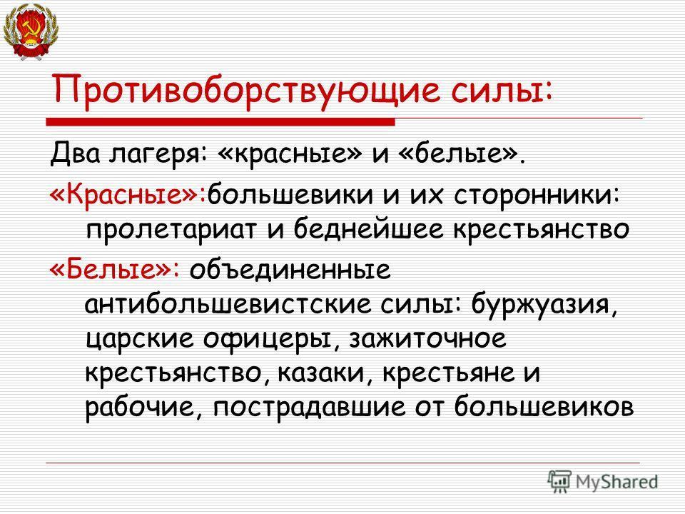 Противоборствующие силы: Два лагеря: «красные» и «белые». «Красные»:большевики и их сторонники: пролетариат и беднейшее крестьянство «Белые»: объединенные антибольшевистские силы: буржуазия, царские офицеры, зажиточное крестьянство, казаки, крестьяне