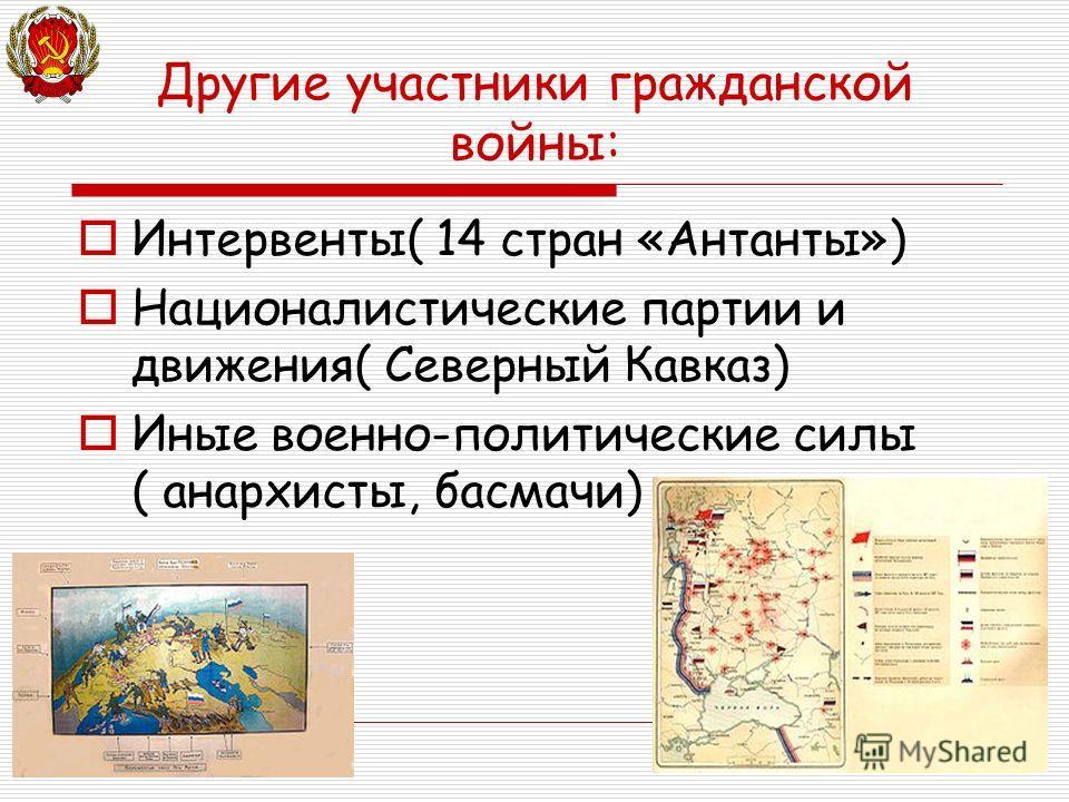 Другие участники гражданской войны: Интервенты( 14 стран «Антанты») Националистические партии и движения( Северный Кавказ) Иные военно-политические силы ( анархисты, басмачи)
