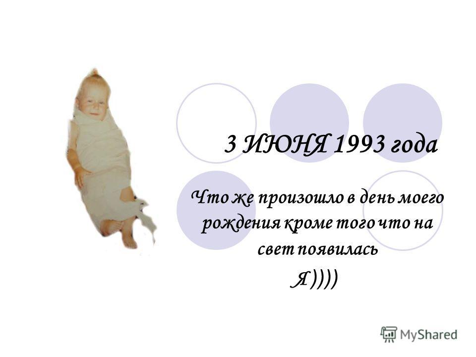 3 ИЮНЯ 1993 года Что же произошло в день моего рождения кроме того что на свет появилась Я ))))