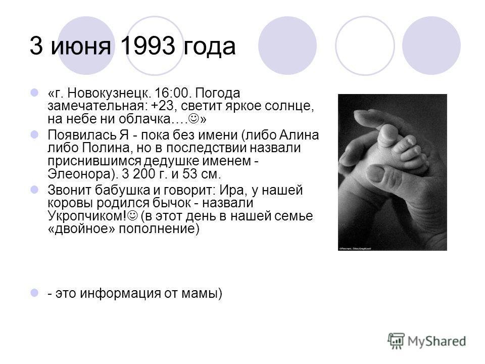 3 июня 1993 года «г. Новокузнецк. 16:00. Погода замечательная: +23, светит яркое солнце, на небе ни облачка…. » Появилась Я - пока без имени (либо Алина либо Полина, но в последствии назвали приснившимся дедушке именем - Элеонора). 3 200 г. и 53 см.