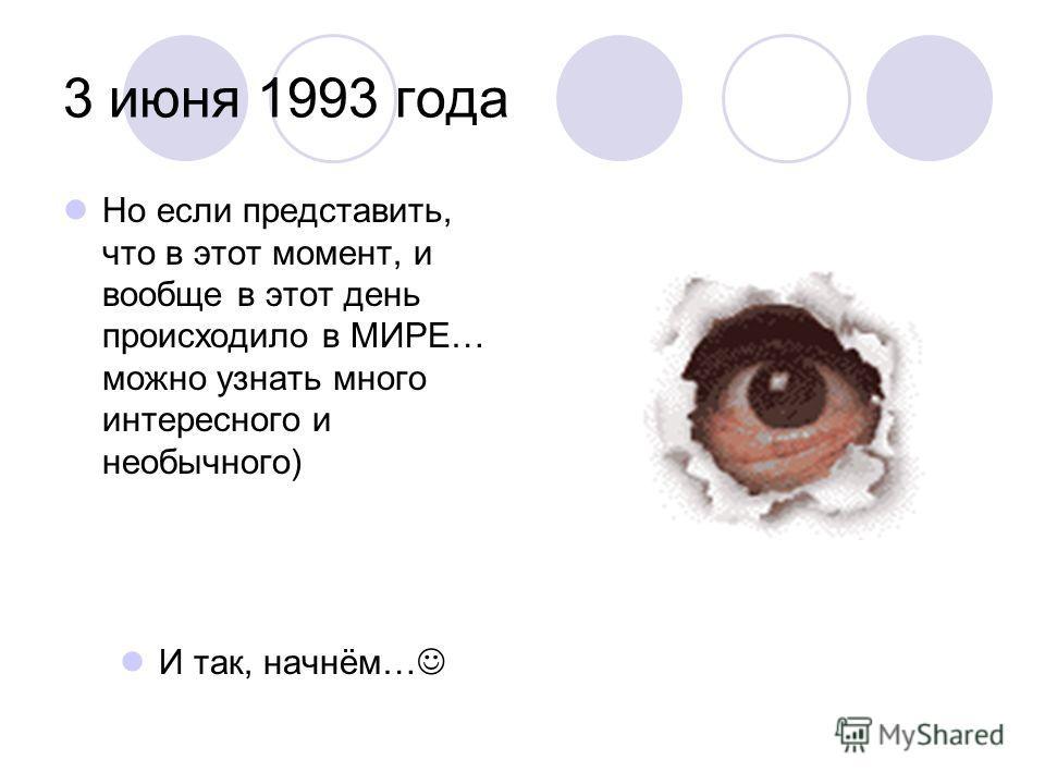 3 июня 1993 года Но если представить, что в этот момент, и вообще в этот день происходило в МИРЕ… можно узнать много интересного и необычного) И так, начнём…