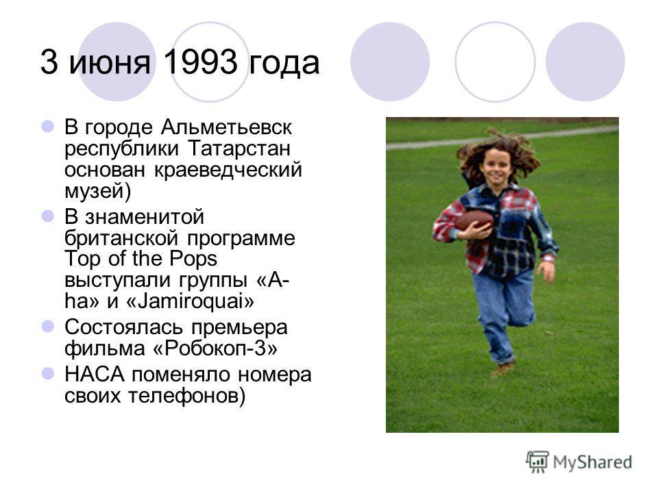 3 июня 1993 года В городе Альметьевск республики Татарстан основан краеведческий музей) В знаменитой британской программе Top of the Pops выступали группы «A- ha» и «Jamiroquai» Состоялась премьера фильма «Робокоп-3» НАСА поменяло номера своих телефо