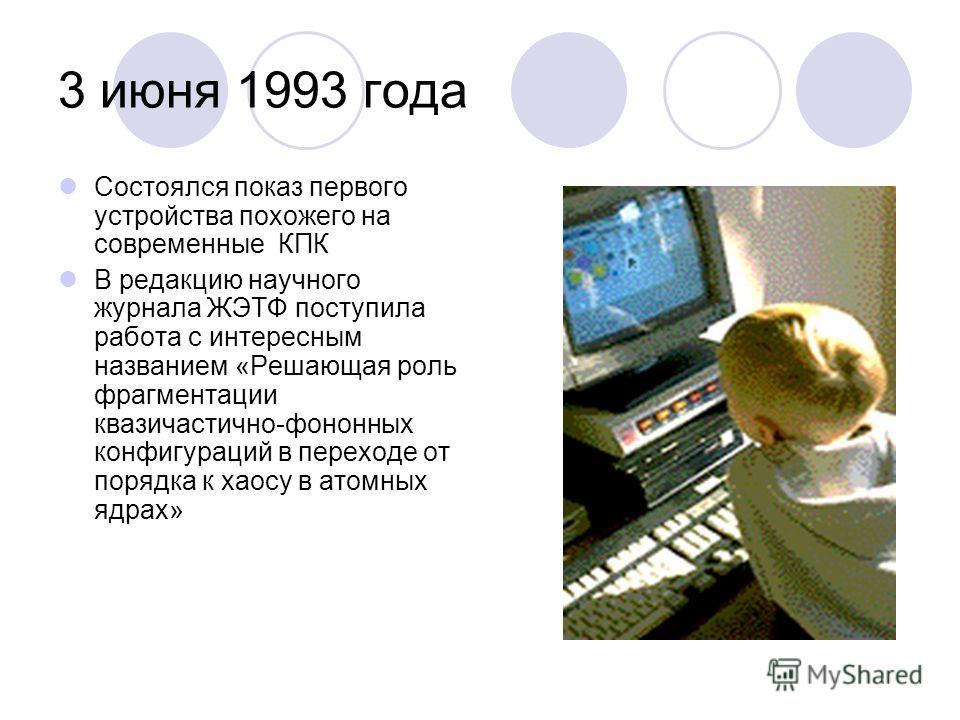 3 июня 1993 года Состоялся показ первого устройства похожего на современные КПК В редакцию научного журнала ЖЭТФ поступила работа с интересным названием «Решающая роль фрагментации квазичастично-фононных конфигураций в переходе от порядка к хаосу в а