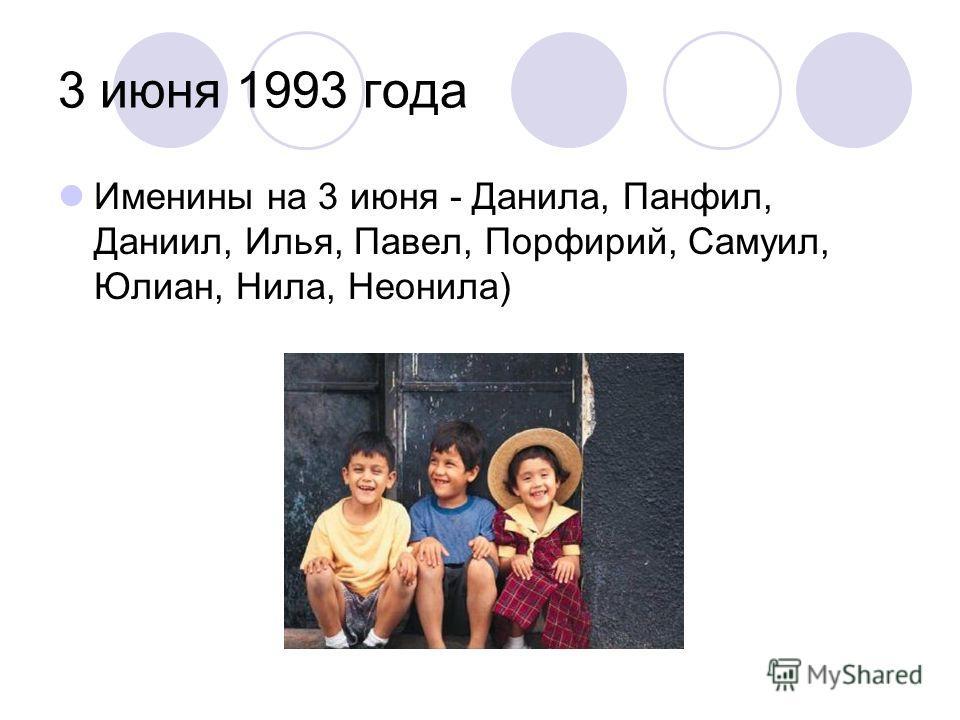 3 июня 1993 года Именины на 3 июня - Данила, Панфил, Даниил, Илья, Павел, Порфирий, Самуил, Юлиан, Нила, Неонила)