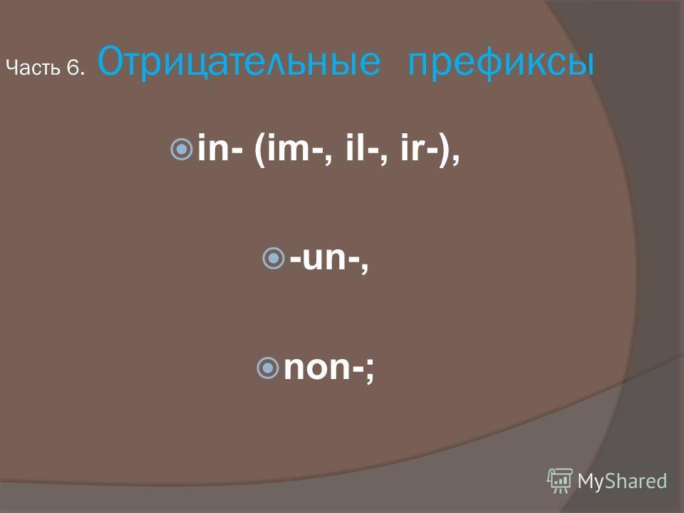 Часть 6. Отрицательные префиксы in- (im-, il-, ir-), -un-, non-;
