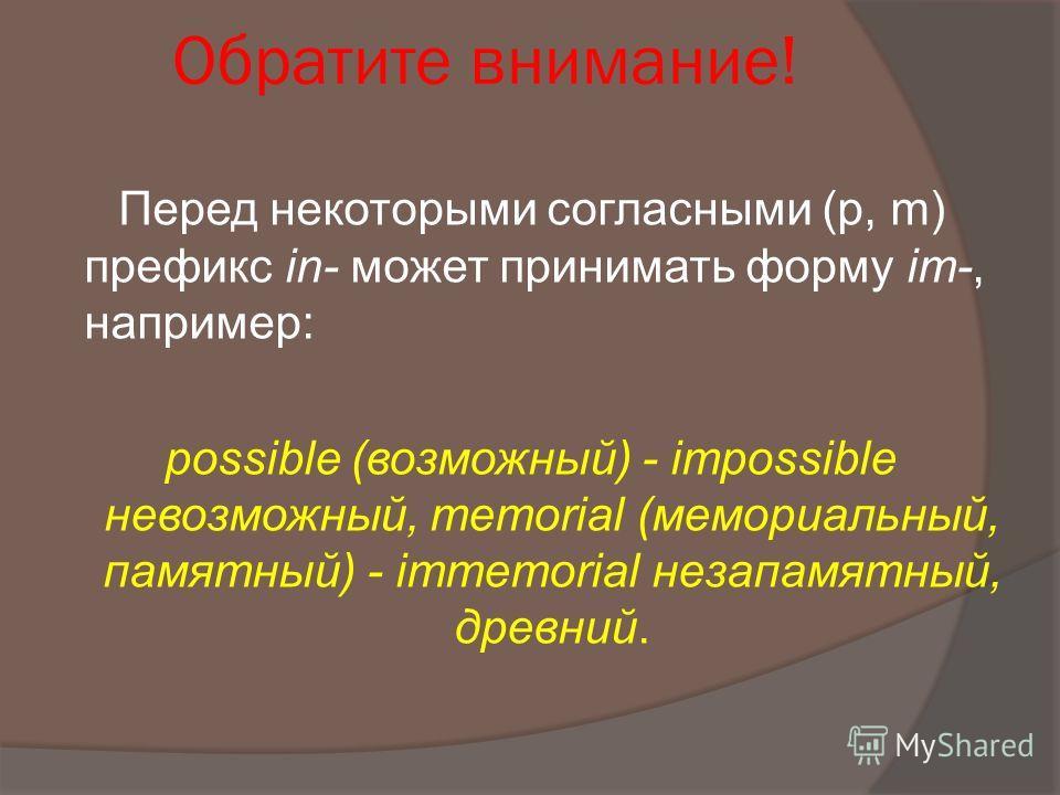 Обратите внимание! Перед некоторыми согласными (р, m) префикс in- может принимать форму im-, например: possible (возможный) - impossible невозможный, memorial (мемориальный, памятный) - immemorial незапамятный, древний.