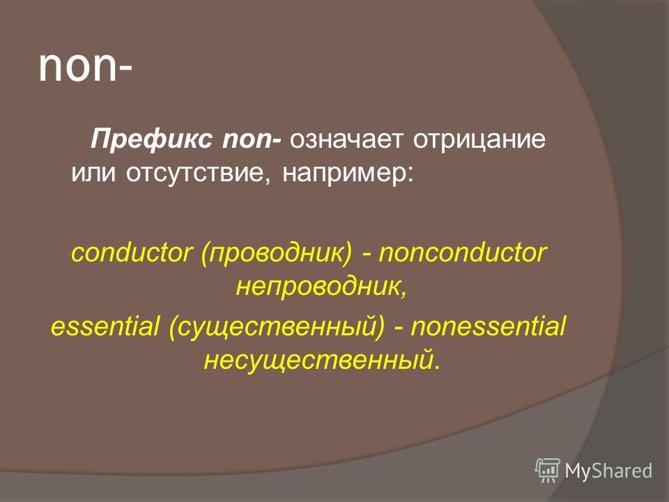 non- Префикс non- означает отрицание или отсутствие, например: conductor (проводник) - nonconductor непроводник, essential (существенный) - nonessential несущественный.