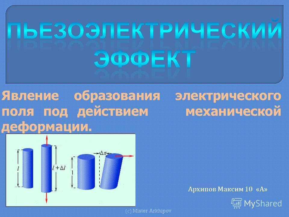 Явление образования электрического поля под действием механической деформации. ( с ) Mister Arkhipov Архипов Максим 10 «А»