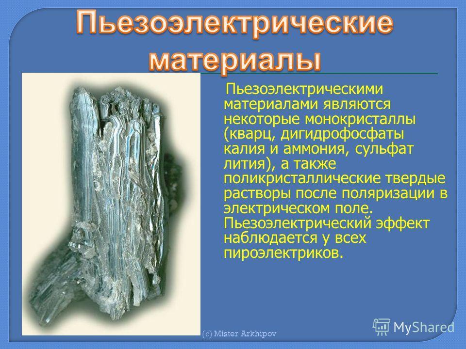 Пьезоэлектрическими материалами являются некоторые монокристаллы (кварц, дигидрофосфаты калия и аммония, сульфат лития), а также поликристаллические твердые растворы после поляризации в электрическом поле. Пьезоэлектрический эффект наблюдается у всех