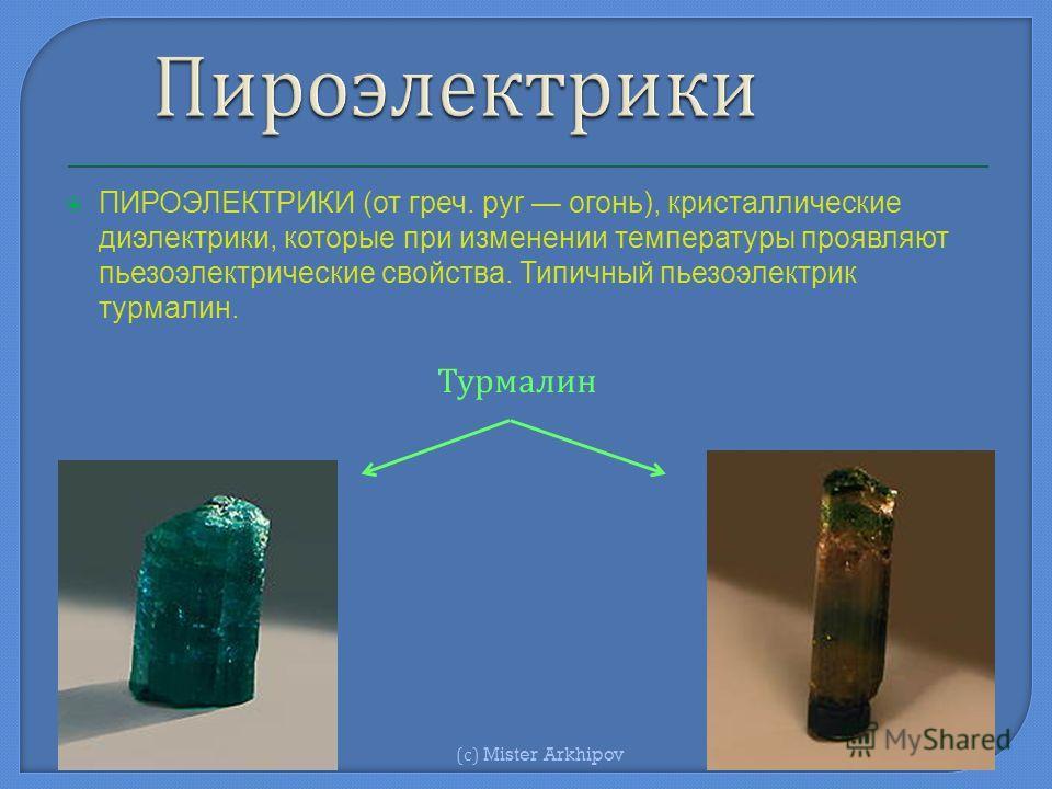 ПИРОЭЛЕКТРИКИ (от греч. pyr огонь), кристаллические диэлектрики, которые при изменении температуры проявляют пьезоэлектрические свойства. Типичный пьезоэлектрик турмалин. Турмалин ( с ) Mister Arkhipov
