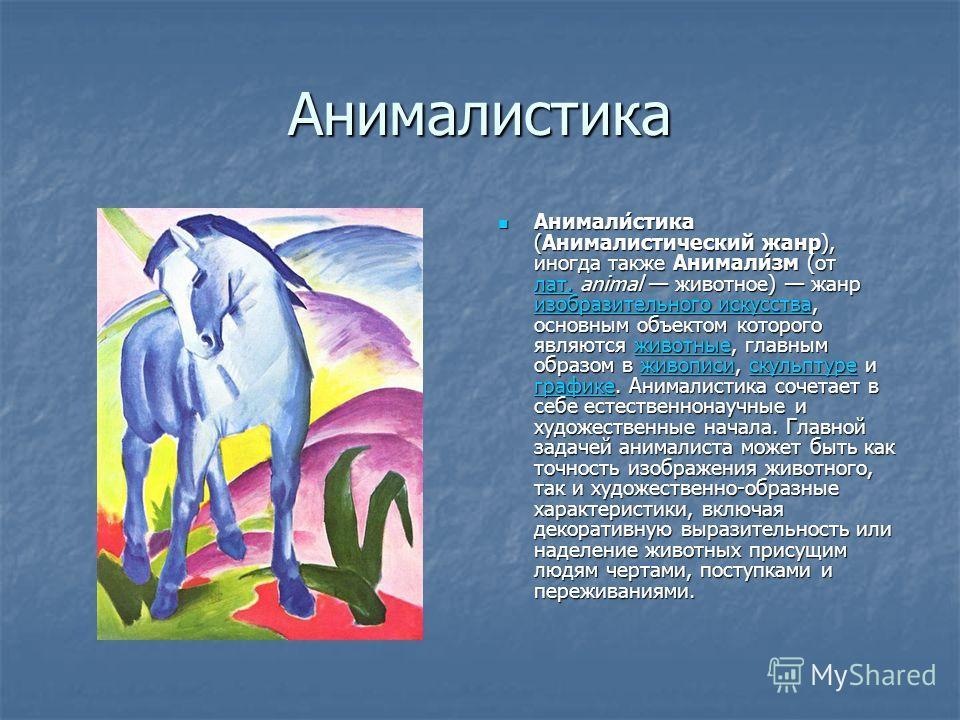 Анималистика Анимали́стика (Анималистический жанр), иногда также Анимали́зм (от лат. animal животное) жанр изобразительного искусства, основным объектом которого являются животные, главным образом в живописи, скульптуре и графике. Анималистика сочета