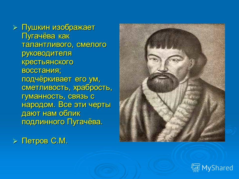 Пушкин изображает Пугачёва как талантливого, смелого руководителя крестьянского восстания; подчёркивает его ум, сметливость, храбрость, гуманность, связь с народом. Все эти черты дают нам облик подлинного Пугачёва. Пушкин изображает Пугачёва как тала