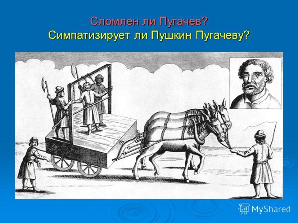 Сломлен ли Пугачев? Симпатизирует ли Пушкин Пугачеву?