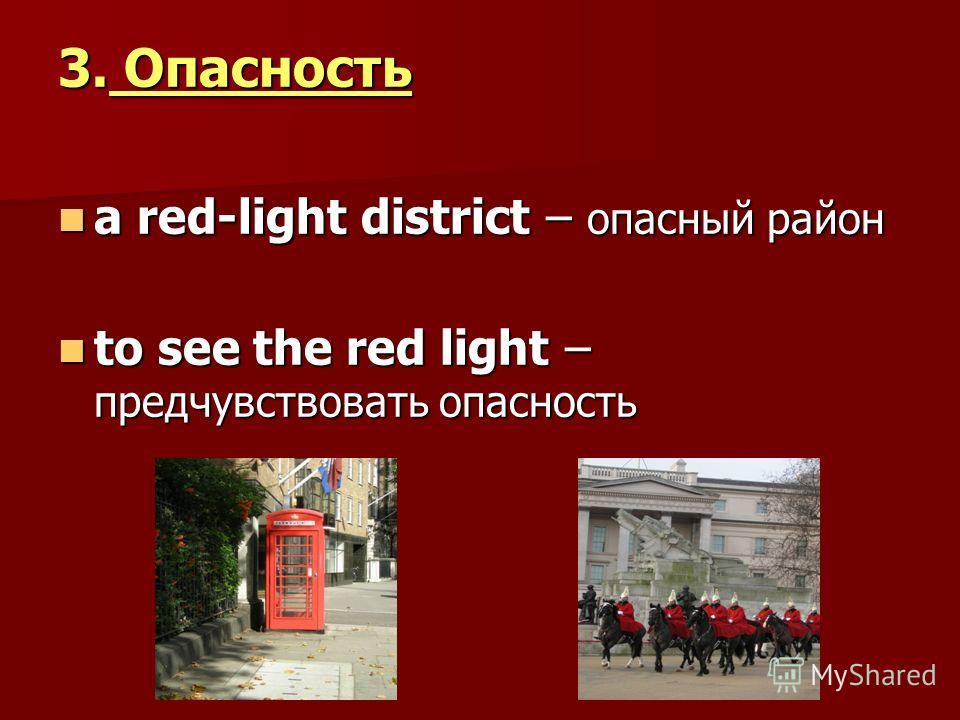 3. Опасность a red-light district – опасный район a red-light district – опасный район to see the red light – предчувствовать опасность to see the red light – предчувствовать опасность