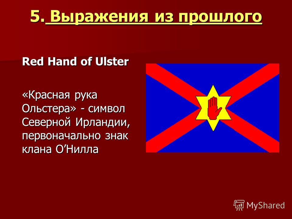 5. Выражения из прошлого Red Hand of Ulster «Красная рука Ольстера» - символ Северной Ирландии, первоначально знак клана ОНилла