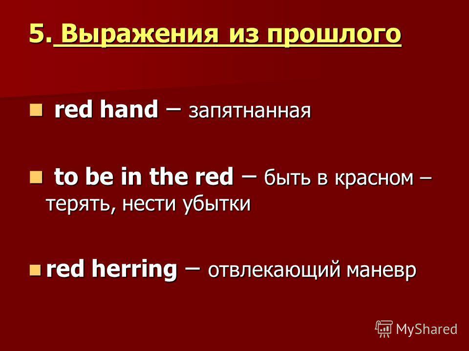5. Выражения из прошлого red hand – запятнанная red hand – запятнанная to be in the red – быть в красном – терять, нести убытки to be in the red – быть в красном – терять, нести убытки red herring – отвлекающий маневр red herring – отвлекающий маневр