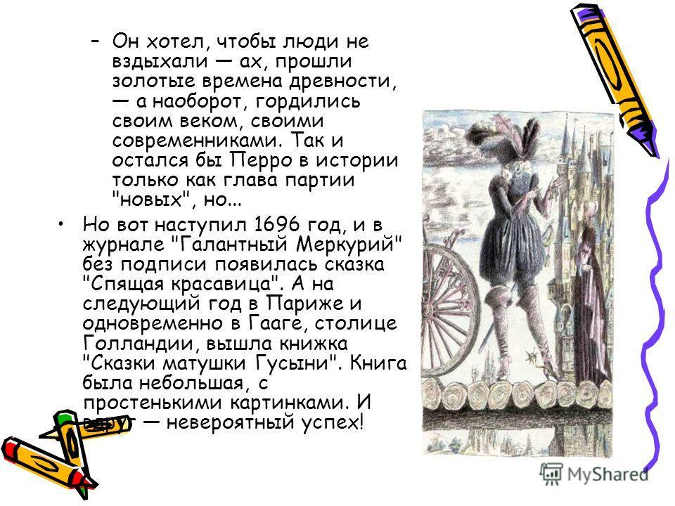 –Он хотел, чтобы люди не вздыхали ах, прошли золотые времена древности, а наоборот, гордились своим веком, своими современниками. Так и остался бы Перро в истории только как глава партии