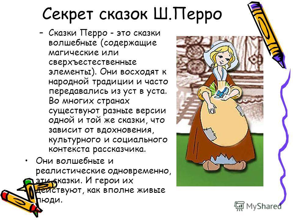 Секрет сказок Ш.Перро –Сказки Перро - это сказки волшебные (содержащие магические или сверхъестественные элементы). Они восходят к народной традиции и часто передавались из уст в уста. Во многих странах существуют разные версии одной и той же сказки,