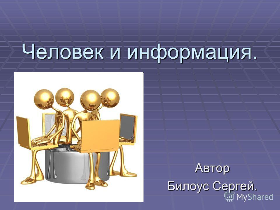 Человек и информация. Автор Билоус Сергей.