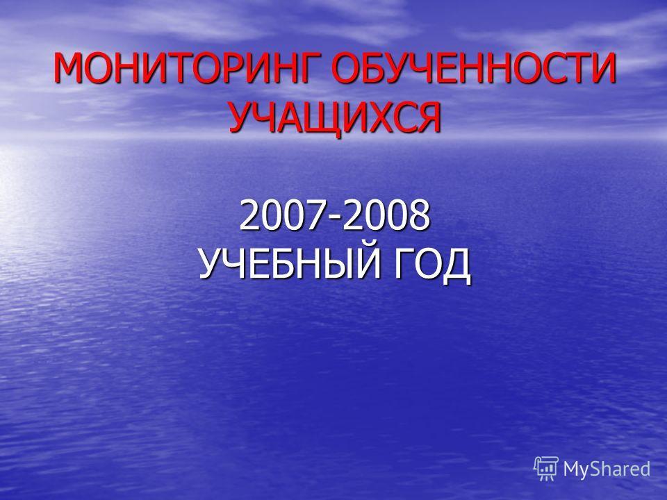 МОНИТОРИНГ ОБУЧЕННОСТИ УЧАЩИХСЯ 2007-2008 УЧЕБНЫЙ ГОД